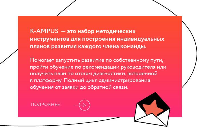 K-AMPUS  — это набор методических инструментов для построения индивидуальных планов развития каждого члена команды. Помогает запустить развитие по собственному пути, пройти обучение по рекомендации руководителя или получить план по итогам диагностики, встроенной в платформу. Полный цикл администрирования обучения от заявки до обратной связи.