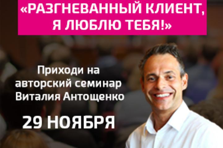 Авторский семинар Виталия Антощенко «Разгневанный клиент, я люблю тебя!»